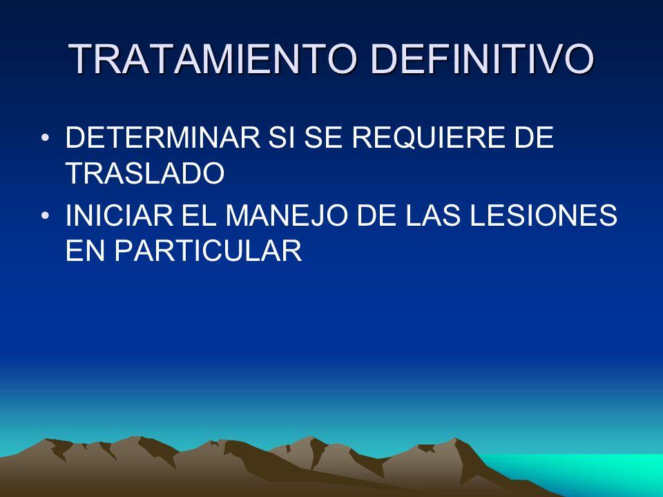 TRATAMIENTO DEFINITIVO DETERMINAR SI SE REQUIERE DE TRASLADO INICIAR EL MANEJO DE LAS LESIONES EN PARTICULAR