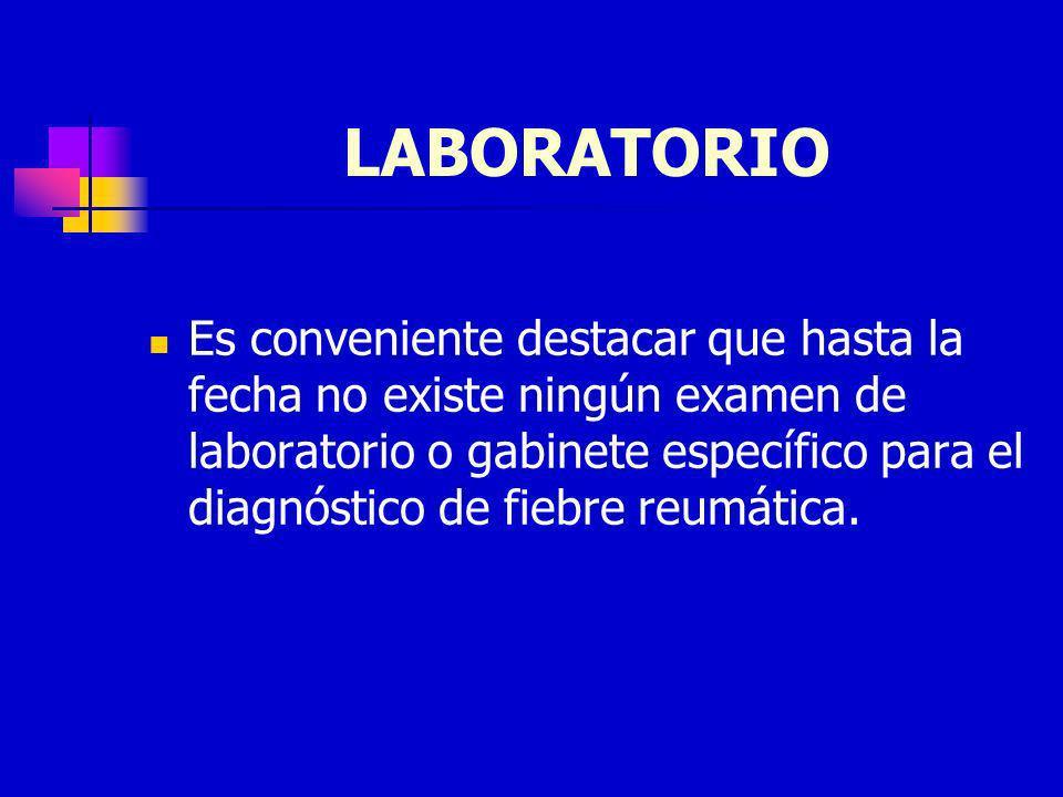 LABORATORIO Es conveniente destacar que hasta la fecha no existe ningún examen de laboratorio o gabinete específico para el diagnóstico de fiebre reum