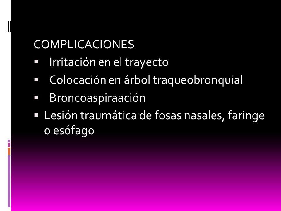 COMPLICACIONES Irritación en el trayecto Colocación en árbol traqueobronquial Broncoaspiraación Lesión traumática de fosas nasales, faringe o esófago