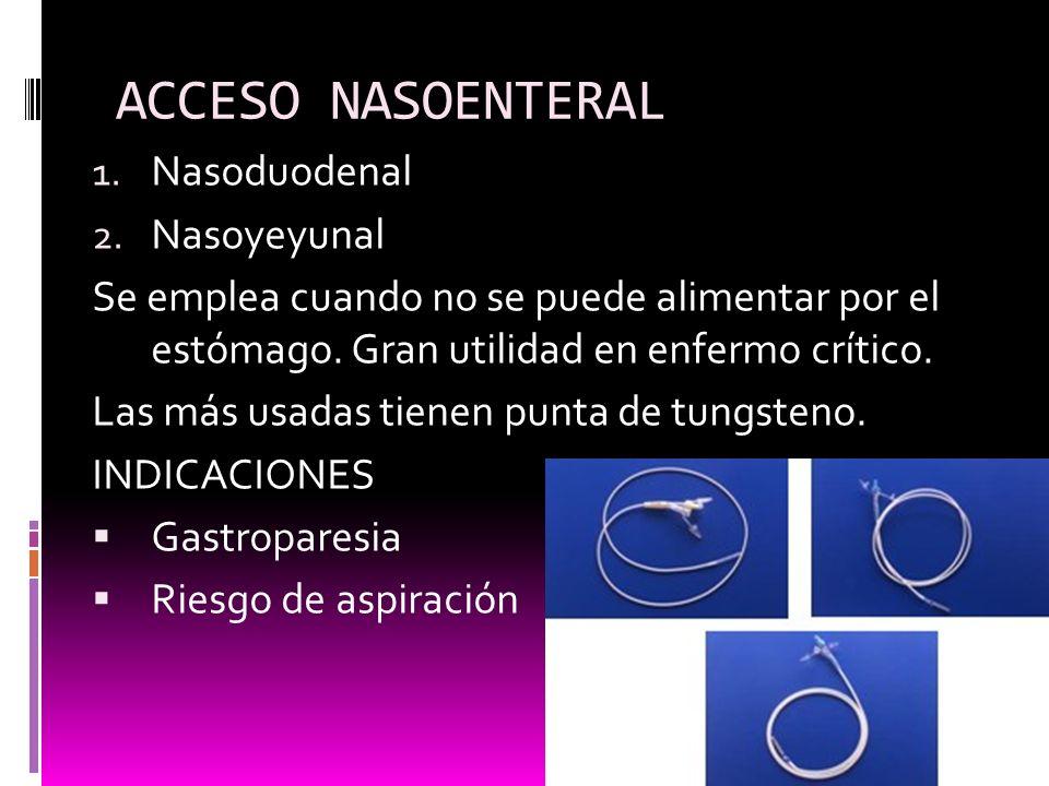ACCESO NASOENTERAL 1. Nasoduodenal 2. Nasoyeyunal Se emplea cuando no se puede alimentar por el estómago. Gran utilidad en enfermo crítico. Las más us