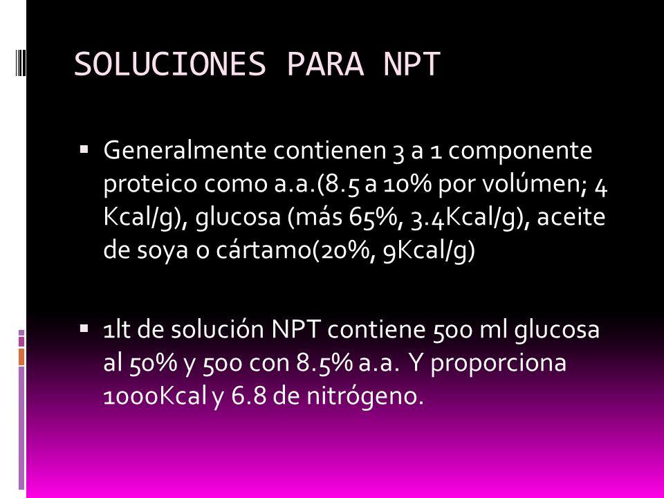 SOLUCIONES PARA NPT Generalmente contienen 3 a 1 componente proteico como a.a.(8.5 a 10% por volúmen; 4 Kcal/g), glucosa (más 65%, 3.4Kcal/g), aceite