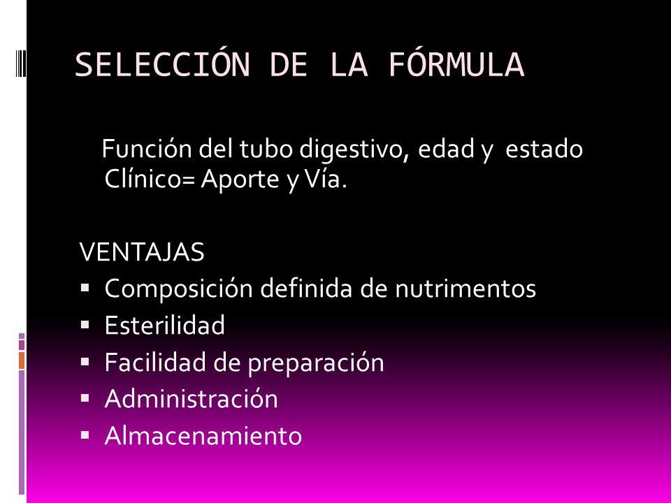 SELECCIÓN DE LA FÓRMULA Función del tubo digestivo, edad y estado Clínico= Aporte y Vía. VENTAJAS Composición definida de nutrimentos Esterilidad Faci