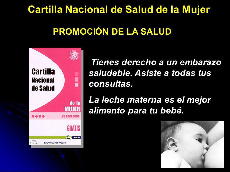 Cartilla Nacional de Salud de la Mujer PROMOCIÓN DE LA SALUD Tienes derecho a un embarazo saludable. Asiste a todas tus consultas. La leche materna es