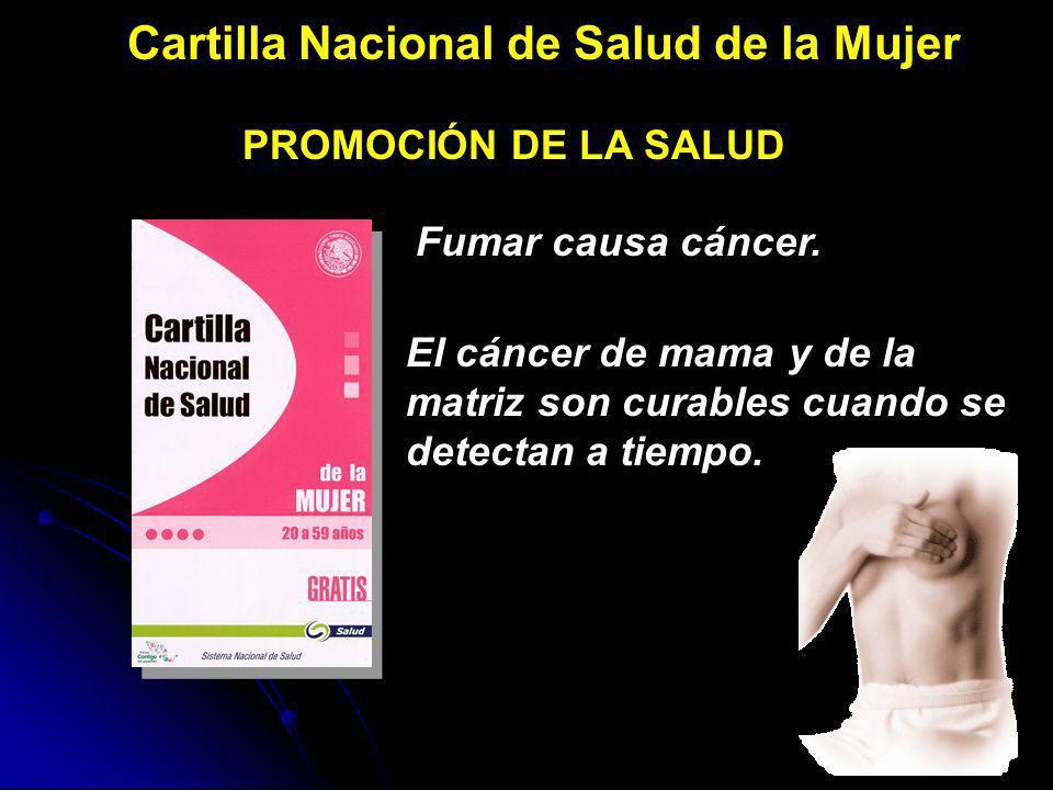 Cartilla Nacional de Salud de la Mujer PROMOCIÓN DE LA SALUD Fumar causa cáncer. El cáncer de mama y de la matriz son curables cuando se detectan a ti