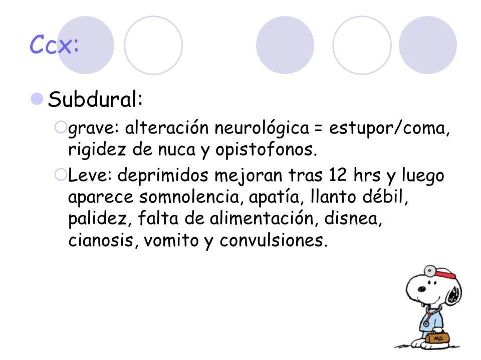 Ccx: Subdural: grave: alteración neurológica = estupor/coma, rigidez de nuca y opistofonos. Leve: deprimidos mejoran tras 12 hrs y luego aparece somno