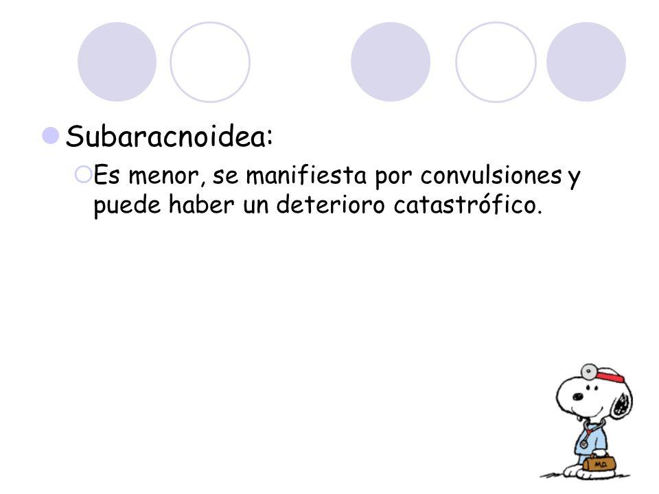Subaracnoidea: Es menor, se manifiesta por convulsiones y puede haber un deterioro catastrófico.