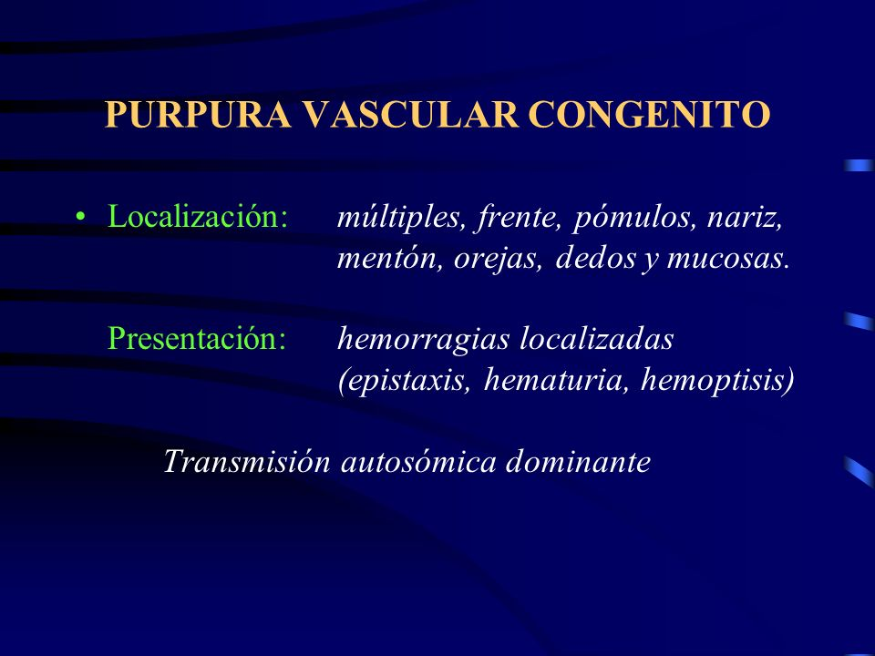 PURPURA VASCULAR CONGENITO Localización:múltiples, frente, pómulos, nariz, mentón, orejas, dedos y mucosas.