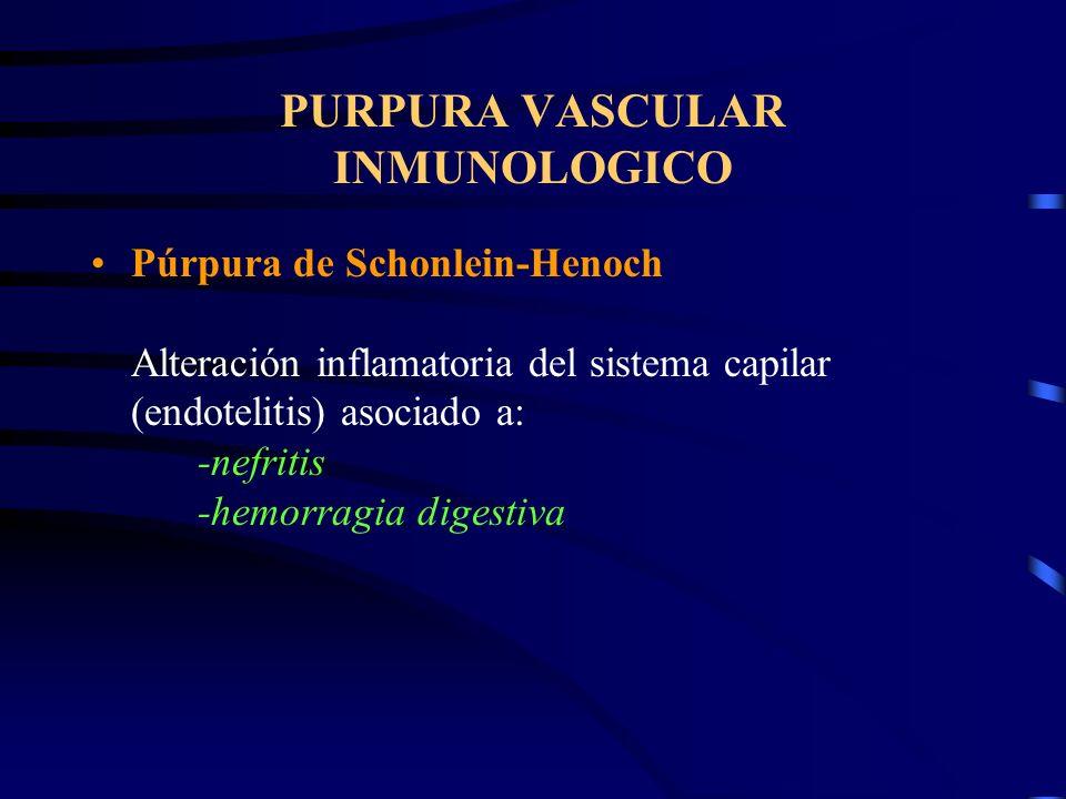 PURPURA VASCULAR INMUNOLOGICO Púrpura de Schonlein-Henoch Alteración inflamatoria del sistema capilar (endotelitis) asociado a: -nefritis -hemorragia digestiva
