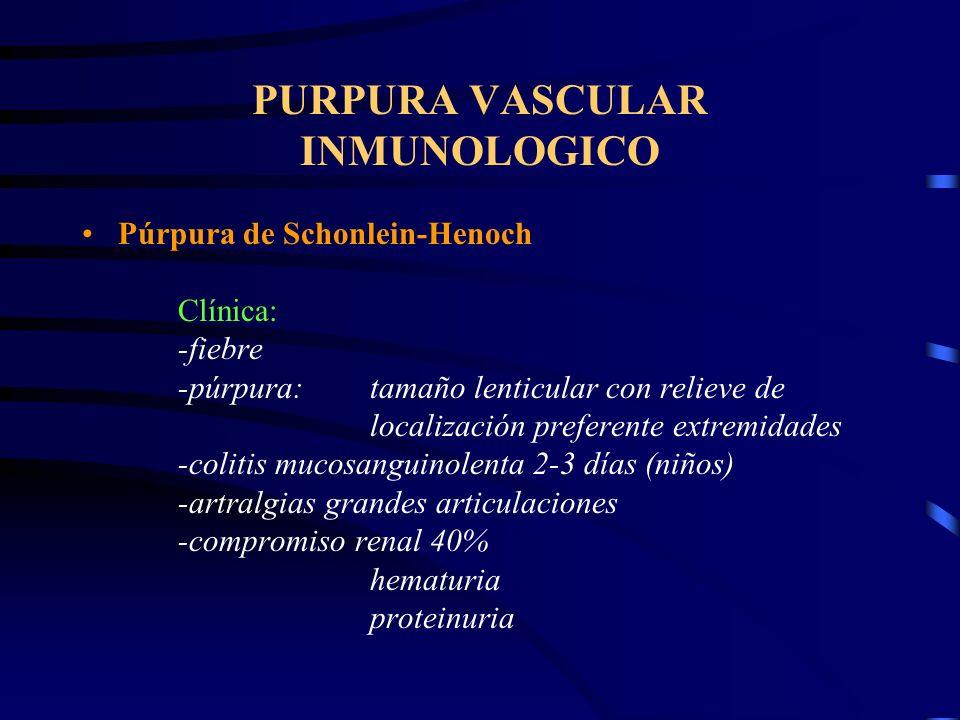 PURPURA VASCULAR INMUNOLOGICO Púrpura de Schonlein-Henoch Clínica: -fiebre -púrpura:tamaño lenticular con relieve de localización preferente extremidades -colitis mucosanguinolenta 2-3 días (niños) -artralgias grandes articulaciones -compromiso renal 40% hematuria proteinuria