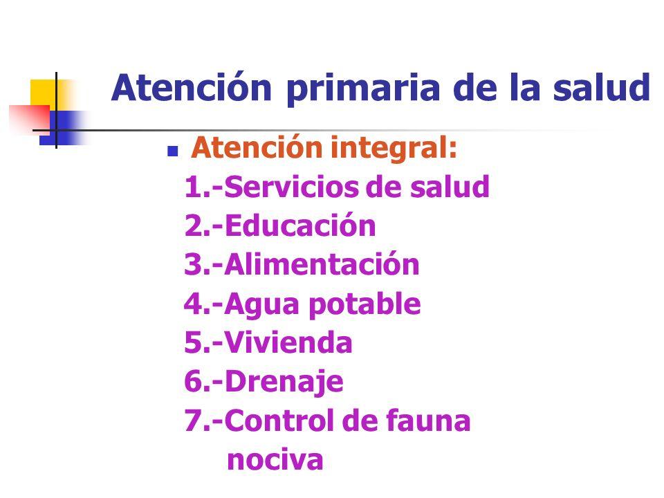 Atención primaria de la salud Atención integral: 1.-Servicios de salud 2.-Educación 3.-Alimentación 4.-Agua potable 5.-Vivienda 6.-Drenaje 7.-Control