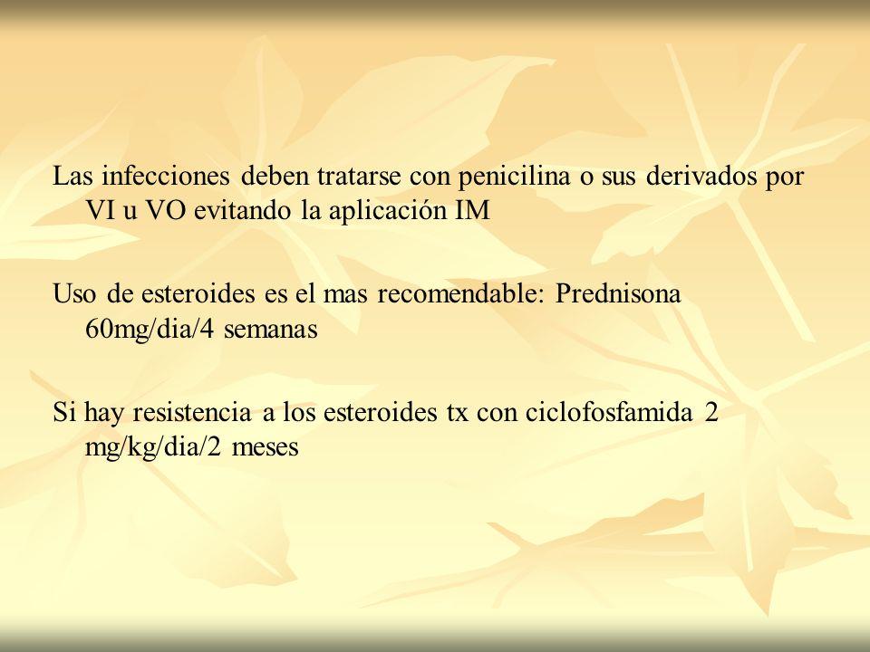Las infecciones deben tratarse con penicilina o sus derivados por VI u VO evitando la aplicación IM Uso de esteroides es el mas recomendable: Predniso