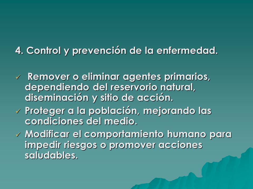 4. Control y prevención de la enfermedad. Remover o eliminar agentes primarios, dependiendo del reservorio natural, diseminación y sitio de acción. Re