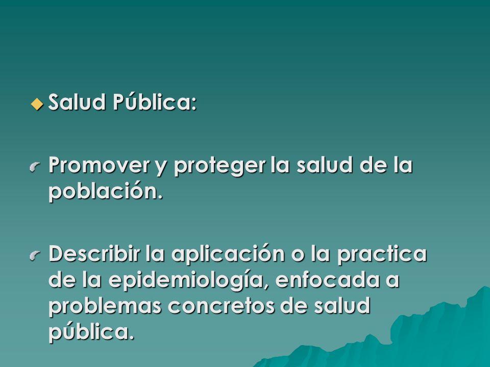 Salud Pública: Salud Pública: Promover y proteger la salud de la población. Describir la aplicación o la practica de la epidemiología, enfocada a prob