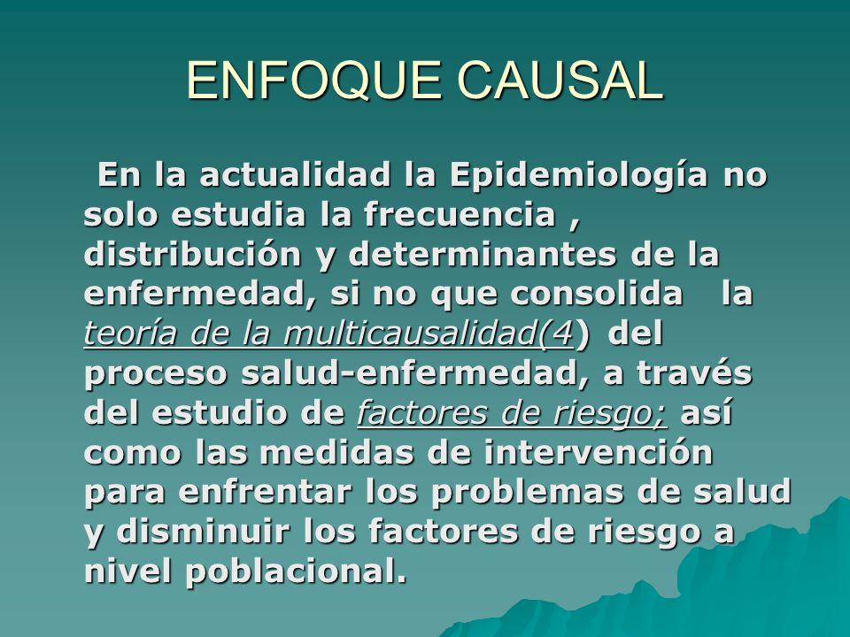 ENFOQUE CAUSAL En la actualidad la Epidemiología no solo estudia la frecuencia, distribución y determinantes de la enfermedad, si no que consolida la