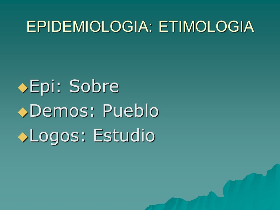 EPIDEMIOLOGIA: ETIMOLOGIA Epi: Sobre Epi: Sobre Demos: Pueblo Demos: Pueblo Logos: Estudio Logos: Estudio