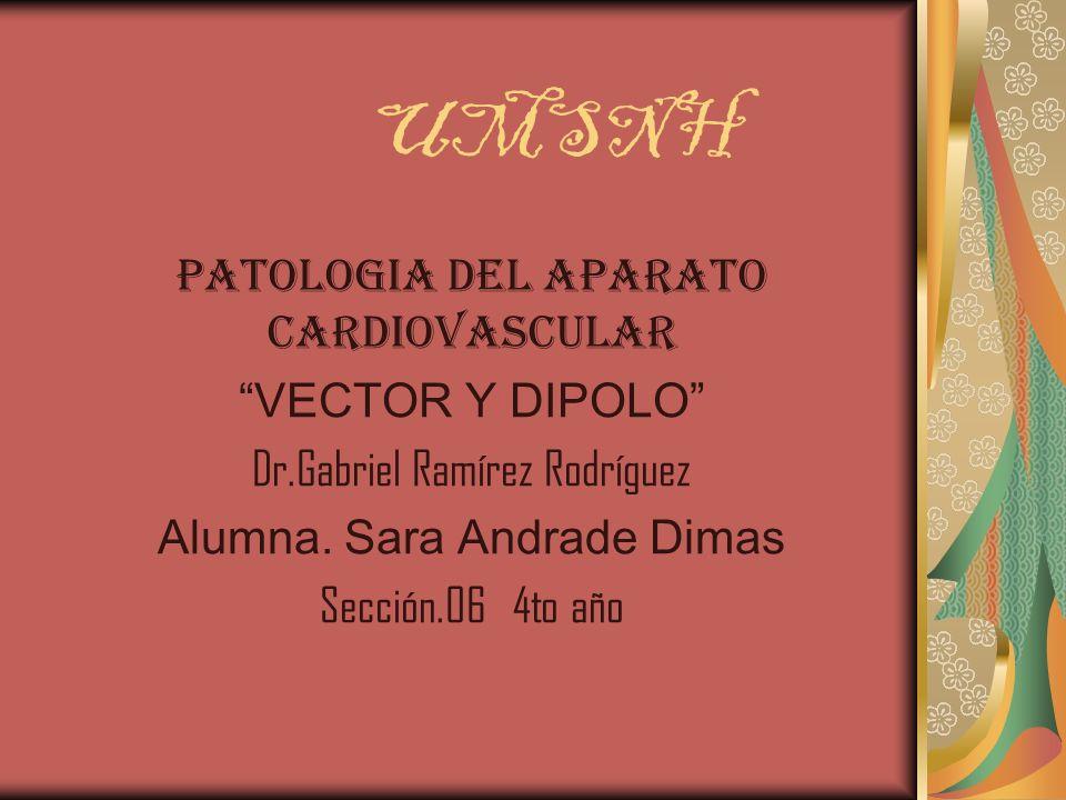 UMSNH PATOLOGIA DEL APARATO CARDIOVASCULAR VECTOR Y DIPOLO Dr.Gabriel Ramírez Rodríguez Alumna. Sara Andrade Dimas Sección.06 4to año