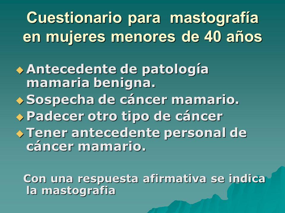 Cuestionario para mastografía en mujeres menores de 40 años Antecedente de patología mamaria benigna. Antecedente de patología mamaria benigna. Sospec