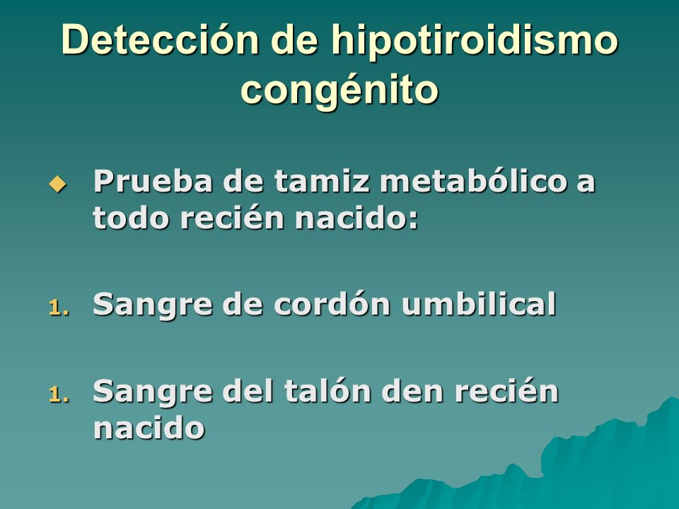 Detección de hipotiroidismo congénito Prueba de tamiz metabólico a todo recién nacido: Prueba de tamiz metabólico a todo recién nacido: 1. Sangre de c