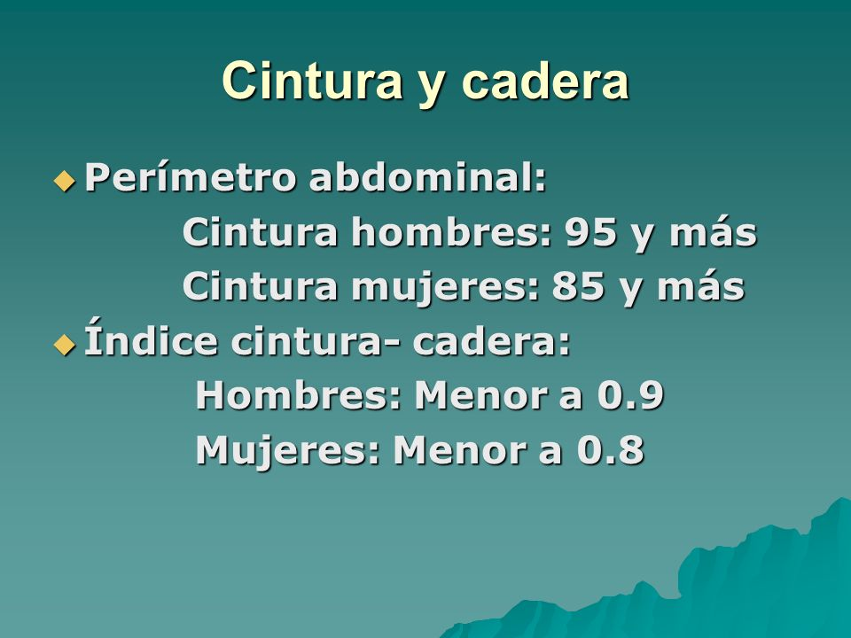 Cintura y cadera Perímetro abdominal: Perímetro abdominal: Cintura hombres: 95 y más Cintura hombres: 95 y más Cintura mujeres: 85 y más Cintura mujer