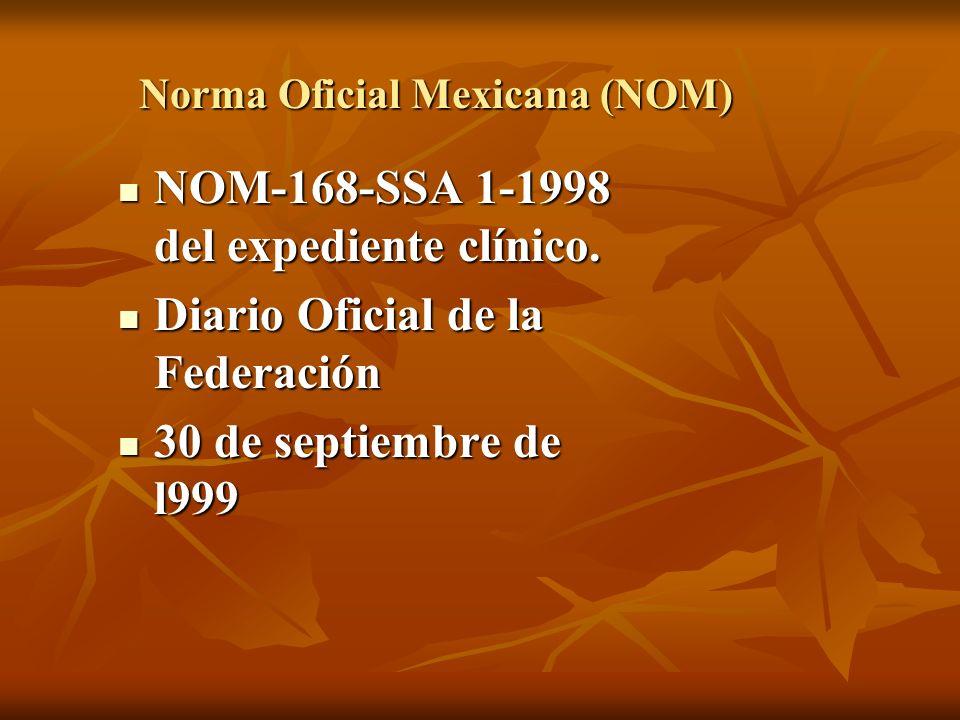 Norma Oficial Mexicana (NOM) NOM-168-SSA 1-1998 del expediente clínico. NOM-168-SSA 1-1998 del expediente clínico. Diario Oficial de la Federación Dia