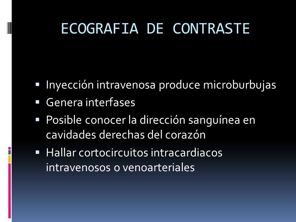 ECOGRAFIA DE CONTRASTE Inyección intravenosa produce microburbujas Genera interfases Posible conocer la dirección sanguínea en cavidades derechas del