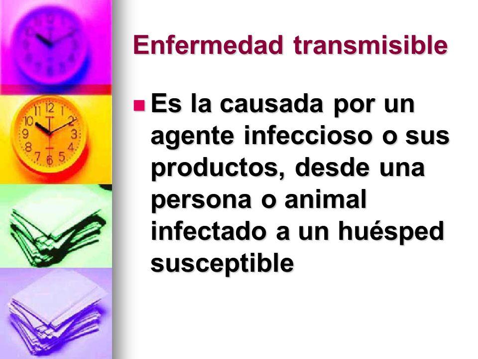 Enfermedad transmisible Es la causada por un agente infeccioso o sus productos, desde una persona o animal infectado a un huésped susceptible Es la ca