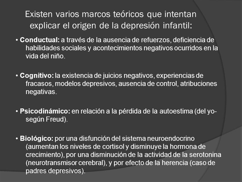 Existen varios marcos teóricos que intentan explicar el origen de la depresión infantil: Conductual: a través de la ausencia de refuerzos, deficiencia