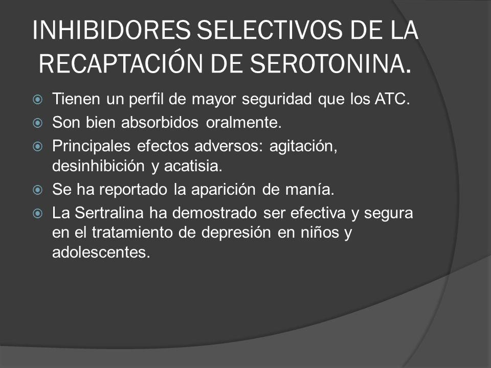 INHIBIDORES SELECTIVOS DE LA RECAPTACIÓN DE SEROTONINA. Tienen un perfil de mayor seguridad que los ATC. Son bien absorbidos oralmente. Principales ef