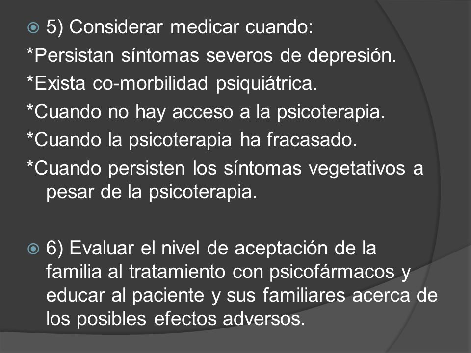 5) Considerar medicar cuando: *Persistan síntomas severos de depresión. *Exista co-morbilidad psiquiátrica. *Cuando no hay acceso a la psicoterapia. *