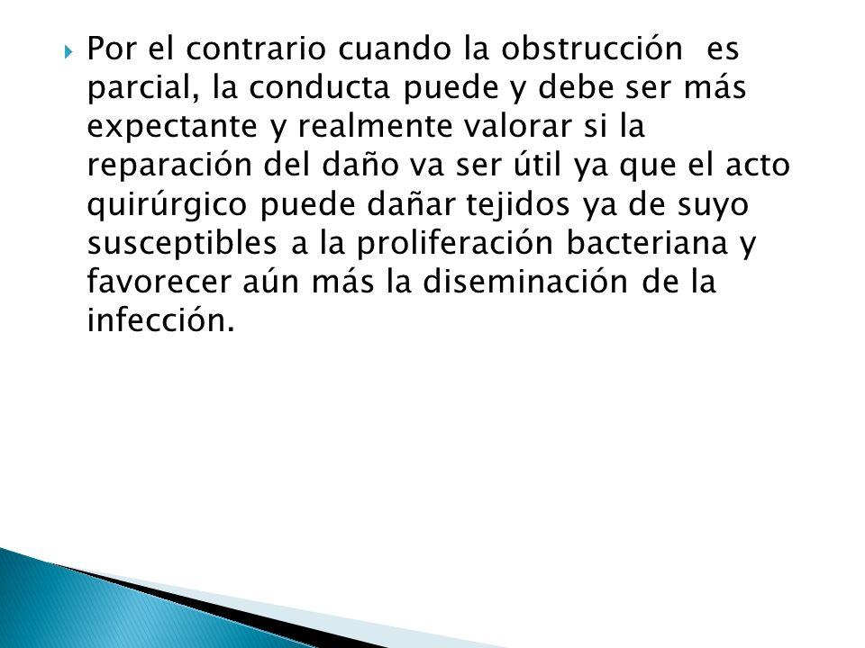 Por el contrario cuando la obstrucción es parcial, la conducta puede y debe ser más expectante y realmente valorar si la reparación del daño va ser út