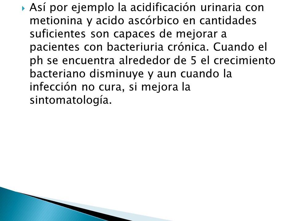 Así por ejemplo la acidificación urinaria con metionina y acido ascórbico en cantidades suficientes son capaces de mejorar a pacientes con bacteriuria