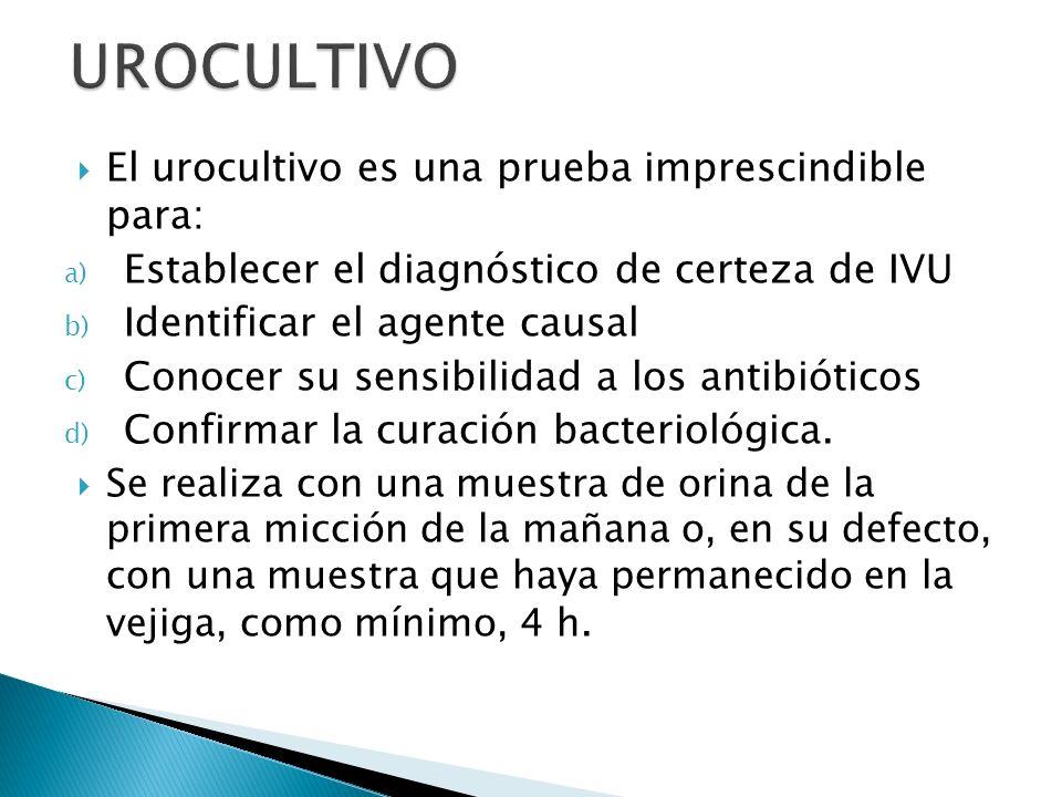 El urocultivo es una prueba imprescindible para: a) Establecer el diagnóstico de certeza de IVU b) Identificar el agente causal c) Conocer su sensibil