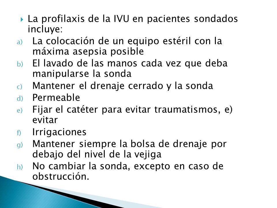 La profilaxis de la IVU en pacientes sondados incluye: a) La colocación de un equipo estéril con la máxima asepsia posible b) El lavado de las manos c