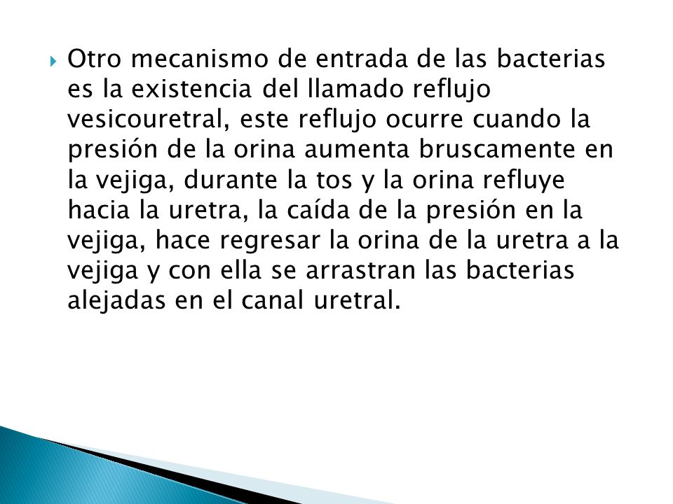 Otro mecanismo de entrada de las bacterias es la existencia del llamado reflujo vesicouretral, este reflujo ocurre cuando la presión de la orina aumen
