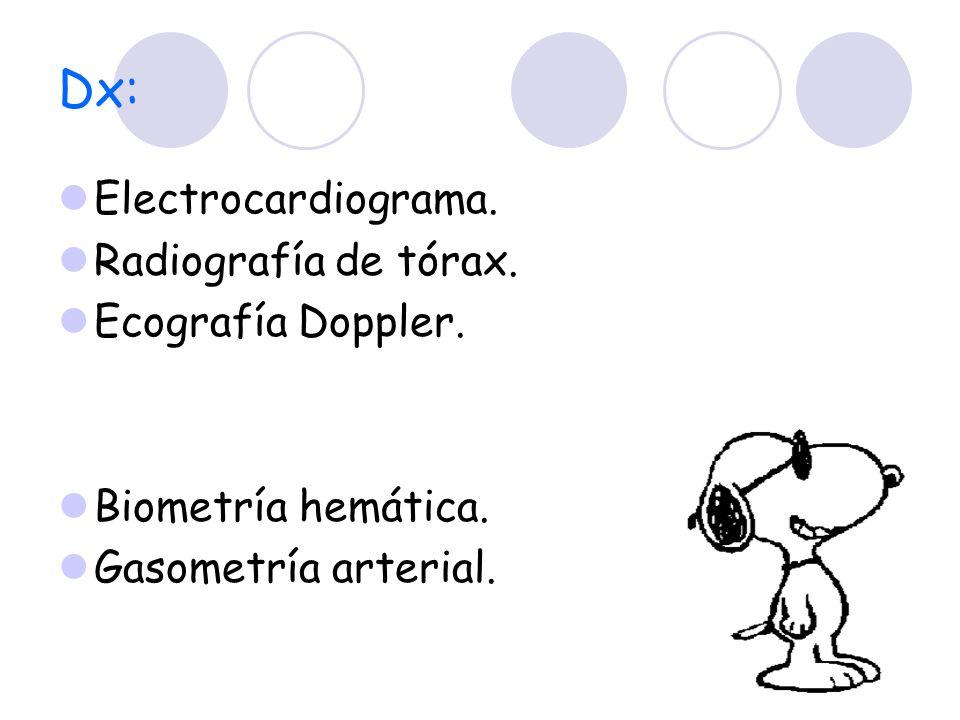 Dx: Electrocardiograma. Radiografía de tórax. Ecografía Doppler. Biometría hemática. Gasometría arterial.