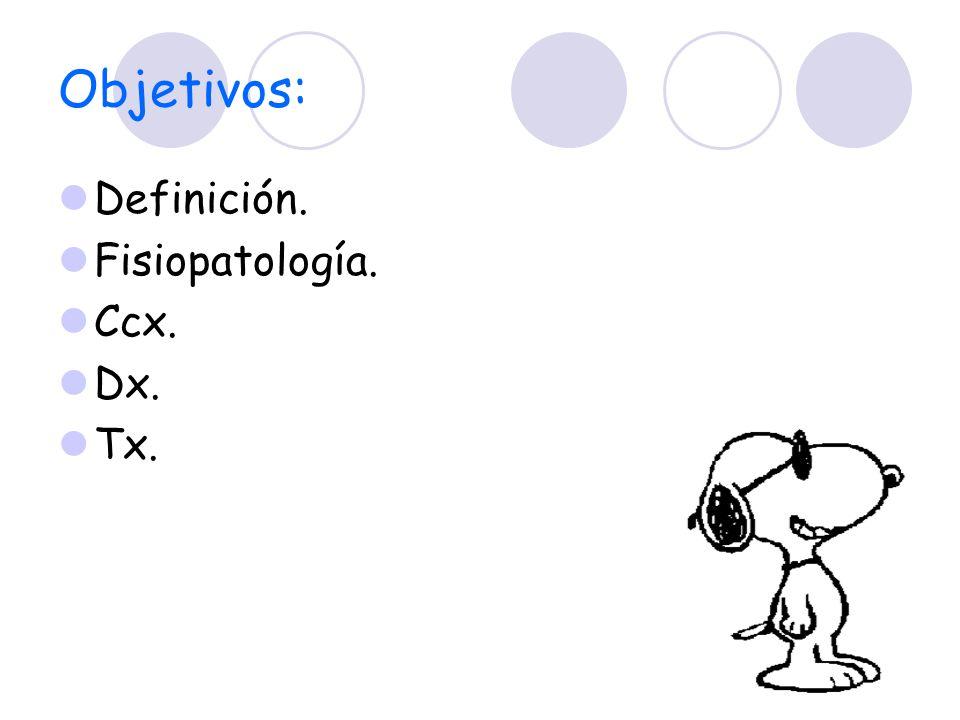 Objetivos: Definición. Fisiopatología. Ccx. Dx. Tx.