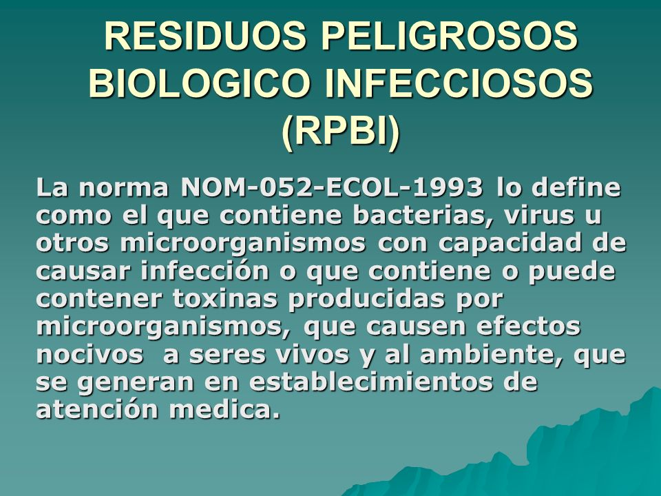 RESIDUOS PELIGROSOS BIOLOGICO INFECCIOSOS (RPBI) La norma NOM-052-ECOL-1993 lo define como el que contiene bacterias, virus u otros microorganismos co