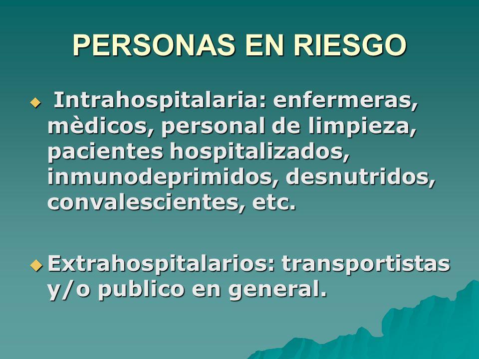 PERSONAS EN RIESGO Intrahospitalaria: enfermeras, mèdicos, personal de limpieza, pacientes hospitalizados, inmunodeprimidos, desnutridos, convalescien