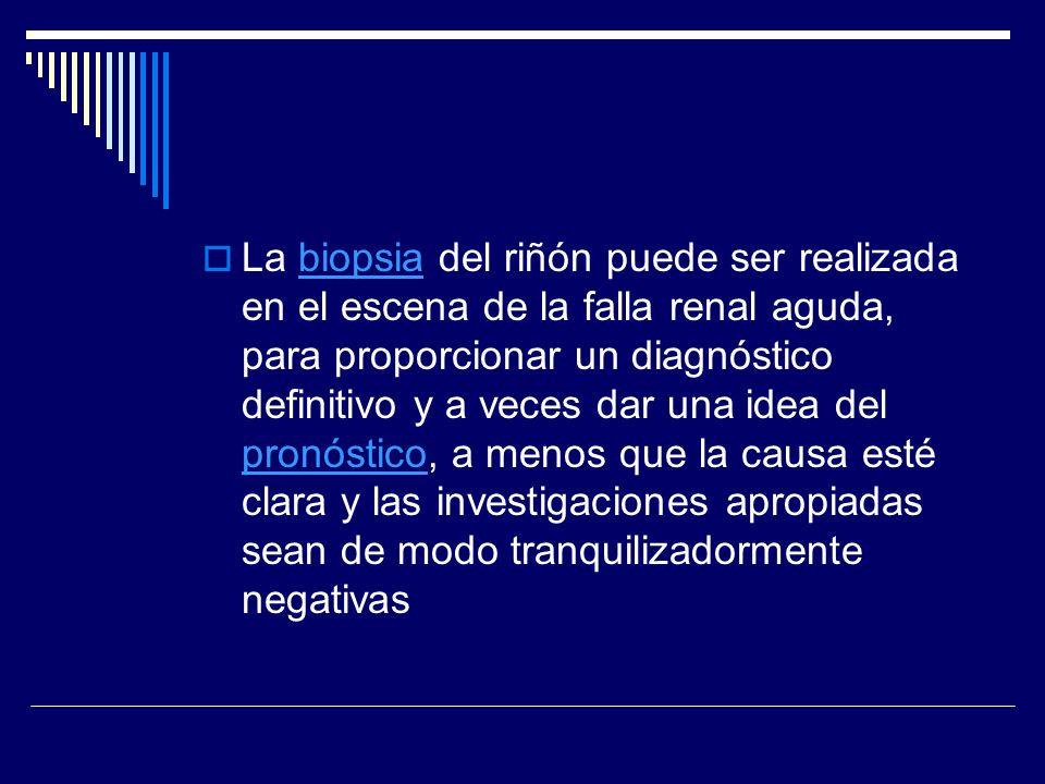 La biopsia del riñón puede ser realizada en el escena de la falla renal aguda, para proporcionar un diagnóstico definitivo y a veces dar una idea del