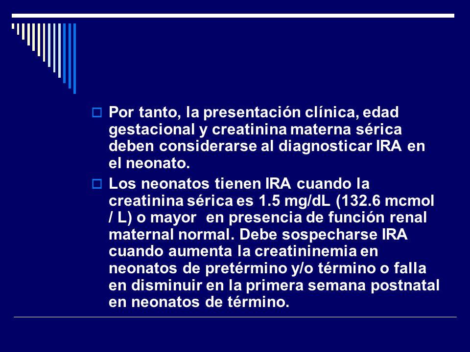 Por tanto, la presentación clínica, edad gestacional y creatinina materna sérica deben considerarse al diagnosticar IRA en el neonato. Los neonatos ti