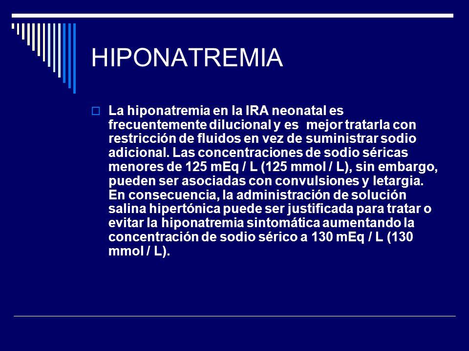 HIPONATREMIA La hiponatremia en la IRA neonatal es frecuentemente dilucional y es mejor tratarla con restricción de fluidos en vez de suministrar sodi