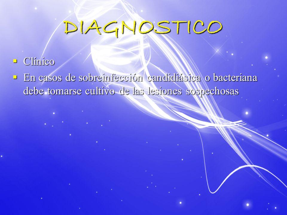 DIAGNOSTICO Clínico Clínico En casos de sobreinfección candidiásica o bacteriana debe tomarse cultivo de las lesiones sospechosas En casos de sobreinf