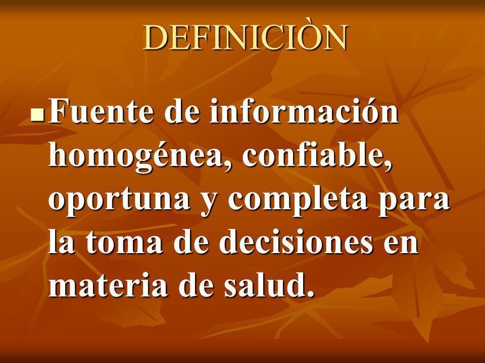DEFINICIÒN Fuente de información homogénea, confiable, oportuna y completa para la toma de decisiones en materia de salud. Fuente de información homog