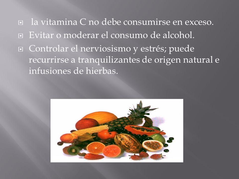 la vitamina C no debe consumirse en exceso. Evitar o moderar el consumo de alcohol. Controlar el nerviosismo y estrés; puede recurrirse a tranquilizan