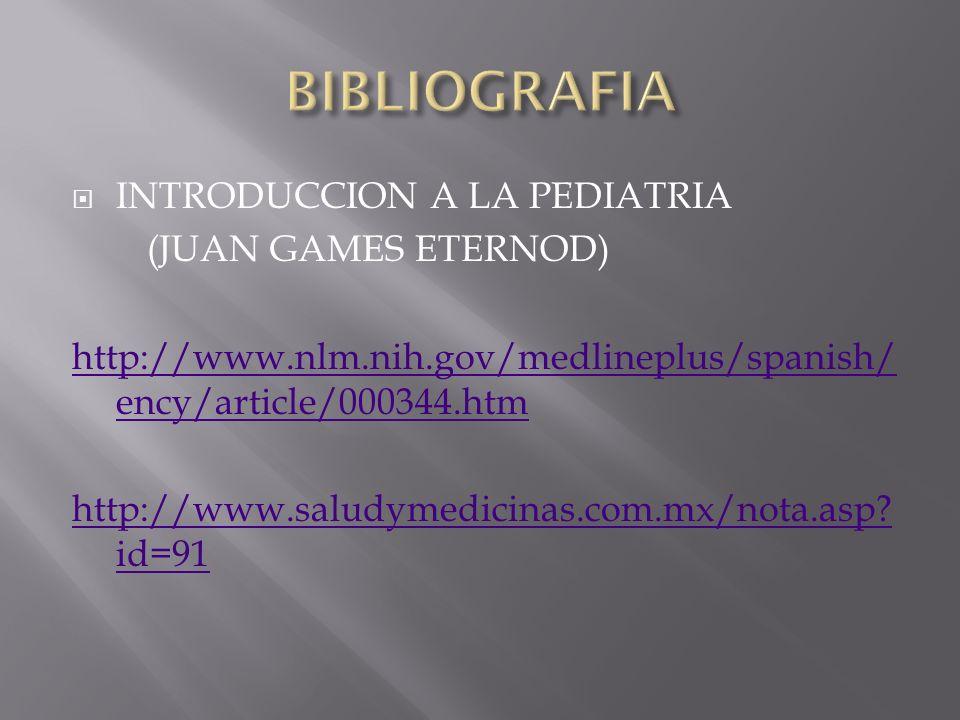 INTRODUCCION A LA PEDIATRIA (JUAN GAMES ETERNOD) http://www.nlm.nih.gov/medlineplus/spanish/ ency/article/000344.htm http://www.saludymedicinas.com.mx