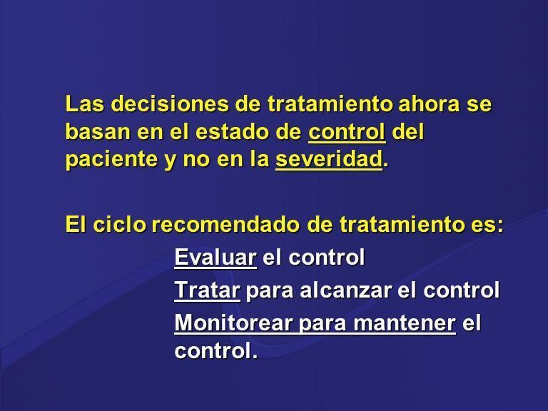 Las decisiones de tratamiento ahora se basan en el estado de control del paciente y no en la severidad. El ciclo recomendado de tratamiento es: Evalua