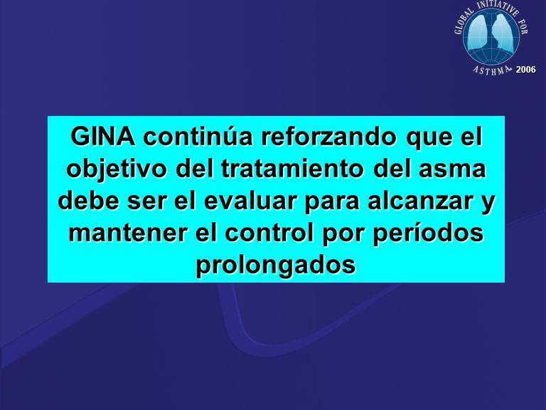 2006 GINA continúa reforzando que el objetivo del tratamiento del asma debe ser el evaluar para alcanzar y mantener el control por períodos prolongado