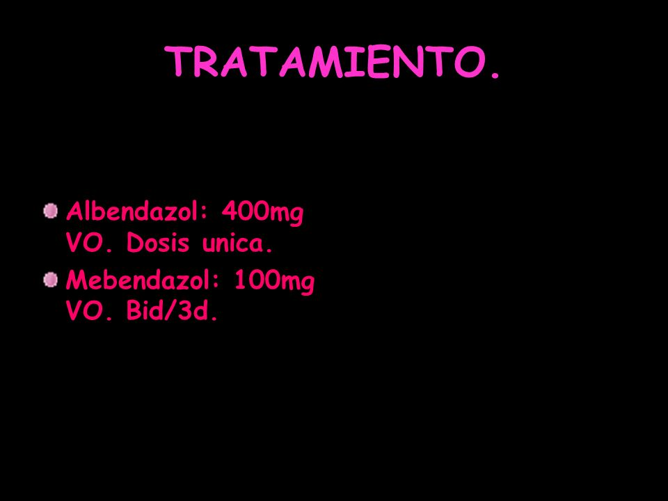 TRATAMIENTO. Albendazol: 400mg VO. Dosis unica. Mebendazol: 100mg VO. Bid/3d.