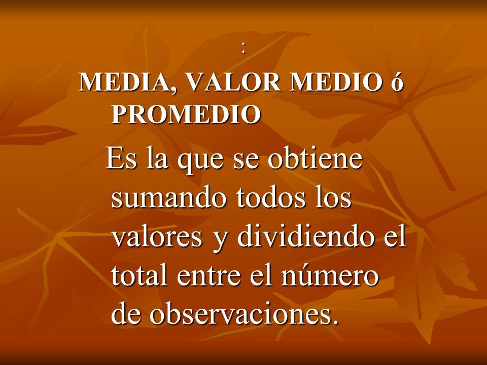 : MEDIA, VALOR MEDIO ó PROMEDIO Es la que se obtiene sumando todos los valores y dividiendo el total entre el número de observaciones. Es la que se ob