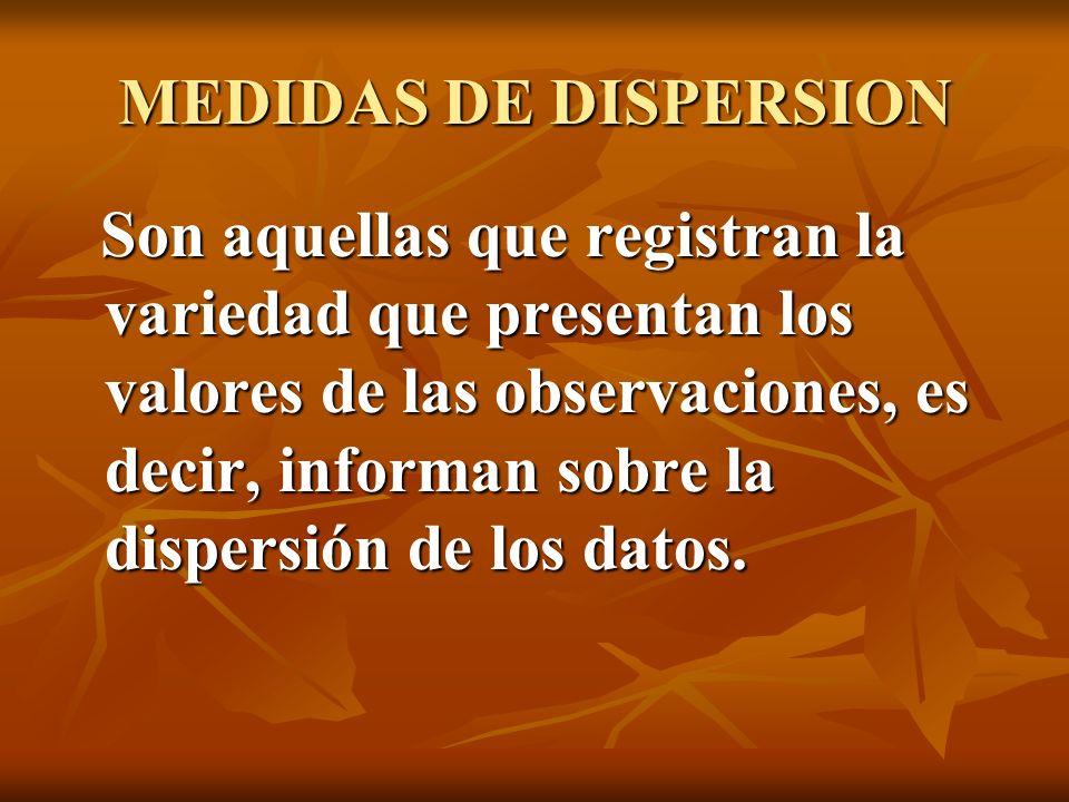 MEDIDAS DE DISPERSION Son aquellas que registran la variedad que presentan los valores de las observaciones, es decir, informan sobre la dispersión de
